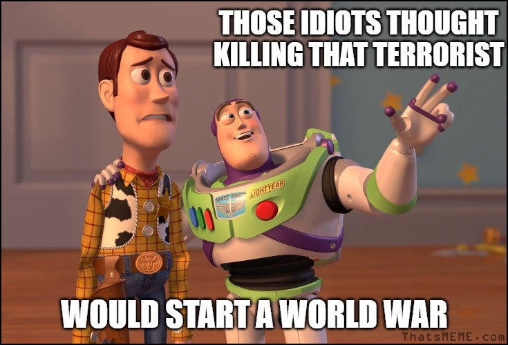Free MEME - Those idiots thoughts killing that terrorist would start a world war.
