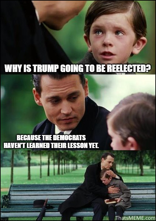Why is Trump going to be reelected? Because the Democrats haven't learned their lesson yet.